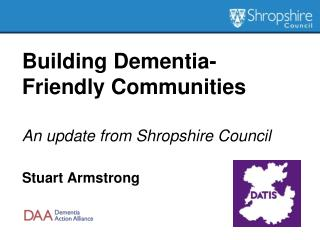 Building Dementia- Friendly Communities An update from Shropshire Council Stuart Armstrong