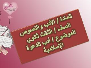 المادة / الأدب والنصوص  الصف / الثالث ثانوي  الموضوع / أدب الدعوة الإسلامية