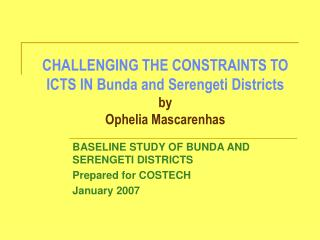 CHALLENGING THE CONSTRAINTS TO ICTS IN Bunda and Serengeti Districts  by Ophelia Mascarenhas