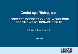 Česká spořitelna, a.s. KONCEPCE PODPORY VÝVOZU A OBCHODU  PRO SME – SPOLUPRÁCE S EGAP