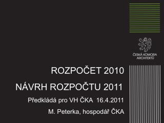 ROZPOČET 2010      NÁVRH ROZPOČTU 2011 Předkládá pro VH ČKA  16.4.2011 M. Peterka, hospodář ČKA