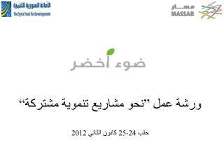 """ورشة عمل """"نحو مشاريع تنموية مشتركة"""" حلب 24-25 كانون الثاني 2012"""
