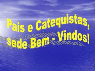 Pais e Catequistas, sede Bem - Vindos!