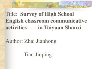 Title:   Survey of High School English classroom communicative    activities——in Taiyuan Shanxi