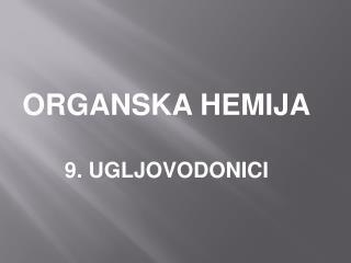 ORGANSKA HEMIJA 9. UGLJOVODONICI