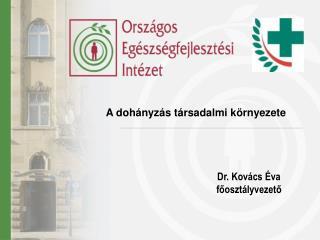 A dohányzás társadalmi környezete Dr. Kovács Éva főosztályvezető