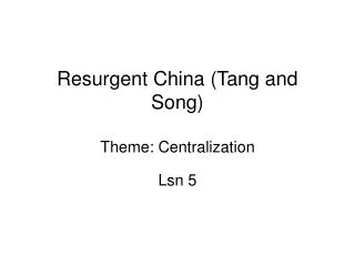 Resurgent China Tang and Song  Theme: Centralization