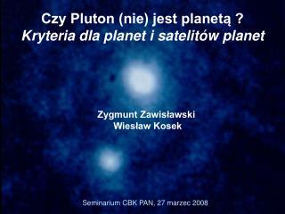 Czy Pluton (nie) jest planetą ?  Kryteria dla planet i satelitów planet