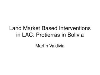 Land Market Based Interventions in LAC: Protierras in Bolivia