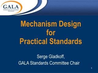 Mechanism Design for Practical Standards Serge Gladkoff, GALA Standards Committee Chair