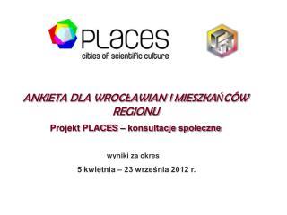 ANKIETA DLA WROCŁAWIAN I MIESZKAŃCÓW REGIONU Projekt PLACES – konsultacje społeczne
