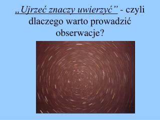 """""""Ujrzeć znaczy uwierzyć""""  - czyli dlaczego warto prowadzić obserwacje?"""