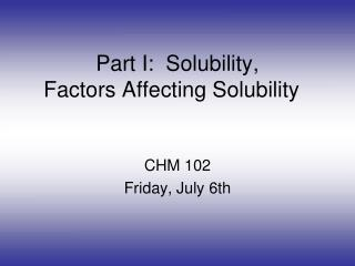 Part I:  Solubility,  Factors Affecting Solubility