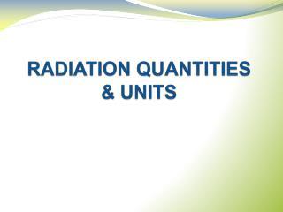 RADIATION QUANTITIES  & UNITS