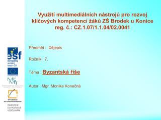 Předmět :  Dějepis Ročník : 7. Téma :  Byzantská říše Autor : Mgr. Monika Konečná