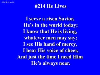 #214 He Lives I serve a risen Savior,  He's in the world today; I know that He is living,