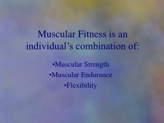 Muscular Fitness is an individual�s combination of: