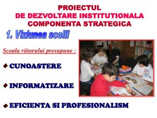 PROIECTUL DE DEZVOLTARE INSTITUTIONALA COMPONENTA STRATEGICA