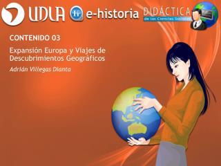 CONTENIDO 03 Expansión Europa y Viajes de Descubrimientos Geográficos Adrián Villegas Dianta