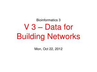 Bioinformatics 3 V 3 – Data for Building Networks