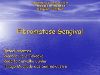 UNIVERSIDADE FEDERAL DE GOIÁS Faculdade de Medicina Disciplina: Genética Fibromatose Gengival