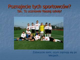 Poznajecie tych sportowców? Tak. To uczniowie Naszej szkoły!