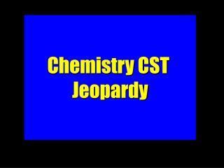 Chemistry CST  Jeopardy