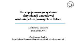 K oncepcja nowego systemu  aktywizacji zawodowej osób niepe ł nosprawnych  w Polsce