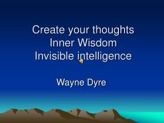 Create your thoughts Inner Wisdom Invisible intelligence