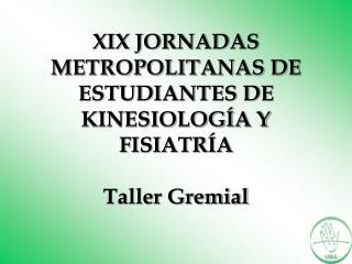 XIX JORNADAS METROPOLITANAS DE ESTUDIANTES DE KINESIOLOGÍA Y FISIATRÍA  Taller Gremial