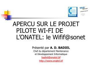 APERCU SUR LE PROJET PILOTE WI-FI DE L'ONATEL: le Wifif@sonet Présenté par  A. D. BADIEL
