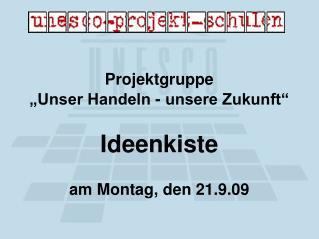 """Projektgruppe  """"Unser Handeln - unsere Zukunft""""  Ideenkiste am Montag, den 21.9.09"""