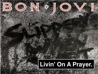 Livin' On A Prayer.