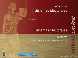 MÓDULO IV Sistemas Electorales Sistemas Electorales DOCENTE Lic. Jorge Rolando Sequén Monroy