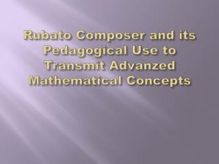 Rubato Composer and its Pedagogical Use to Transmit Advanzed Mathematical Concepts