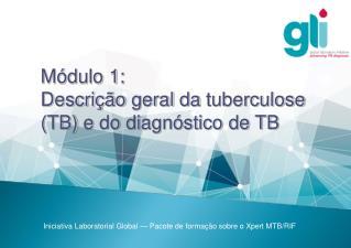 Módulo1:   Descrição  geral da  tuberculose ( TB)  e  do diagnóstico de TB