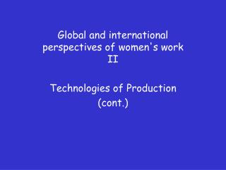 Global and international perspectives of women's work II  Technologies of Production (cont.)