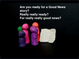Are you ready for a Good News story  Really really ready For really really good news