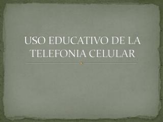 USO EDUCATIVO DE LA TELEFONIA CELULAR
