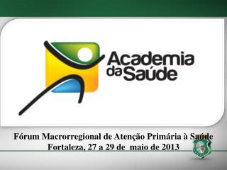 Fórum Macrorregional de Atenção Primária à Saúde  Fortaleza, 27 a 29 de  maio de 2013