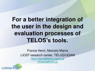 For a better integration of the user in the design and evaluation processes of TELOS's tools.