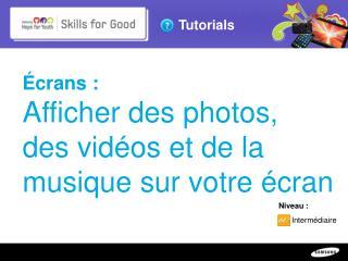 Écrans:  Afficher des photos,  des vidéos et de la musique sur votre écran