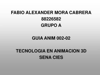 FABIO ALEXANDER MORA CABRERA 88226582 GRUPO A GUIA ANIM 002-02 TECNOLOGIA EN ANIMACION 3D