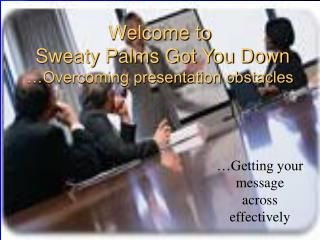 Welcome to  Sweaty Palms Got You Down …Overcoming presentation obstacles