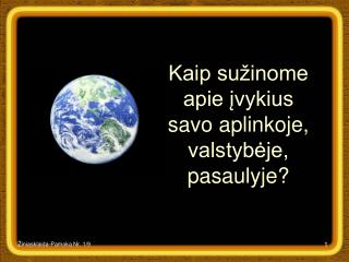 Kaip sužinome apie įvykius savo aplinkoje, valstybėje, pasaulyje?