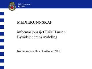 MEDIEKUNNSKAP informasjonssjef Erik Hansen Byrådslederens avdeling Kommunenes Hus, 3. oktober 2001