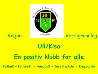 Ull/Kisa En  positiv  klubb for  alle Fotball – Friidrett - Håndball – Idrettsskole - Innebandy