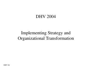 DHV 2004 Implementing Strategy and Organizational Transformation