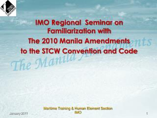 IMO Regional  Seminar on Familiarization with  The 2010 Manila Amendments  to the STCW Convention and Code