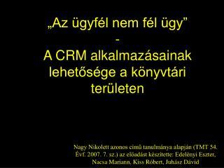 """""""Az ügyfél nem fél ügy"""" - A CRM alkalmazásainak lehetősége a könyvtári területen"""